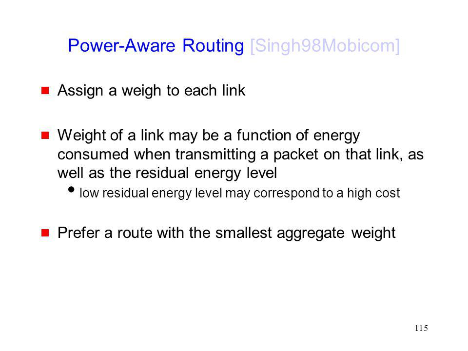 115 Power-Aware Routing [Singh98Mobicom] Assign a weigh to each link Weight of a link may be a function of energy consumed when transmitting a packet on that link, as well as the residual energy level low residual energy level may correspond to a high cost Prefer a route with the smallest aggregate weight