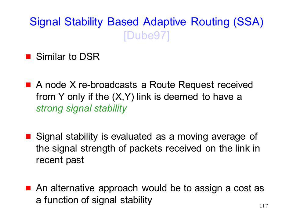 117 Signal Stability Based Adaptive Routing (SSA) [Dube97] Similar to DSR A node X re-broadcasts a Route Request received from Y only if the (X,Y) link is deemed to have a strong signal stability Signal stability is evaluated as a moving average of the signal strength of packets received on the link in recent past An alternative approach would be to assign a cost as a function of signal stability