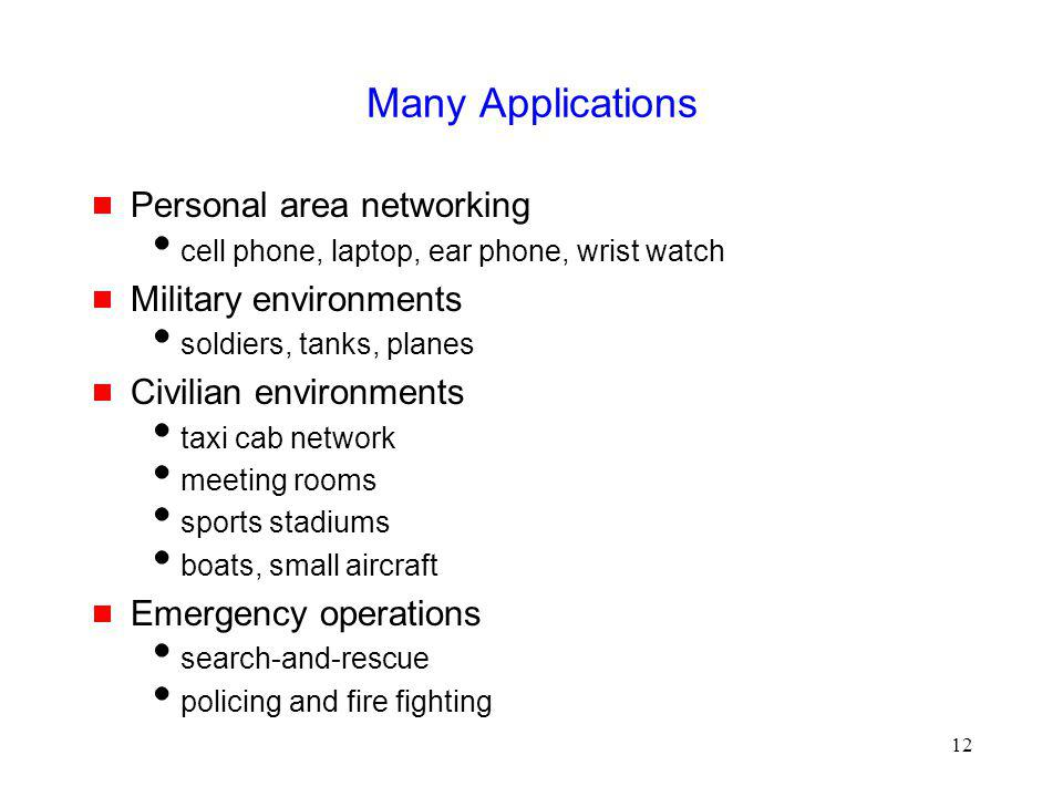 12 Many Applications Personal area networking cell phone, laptop, ear phone, wrist watch Military environments soldiers, tanks, planes Civilian environments taxi cab network meeting rooms sports stadiums boats, small aircraft Emergency operations search-and-rescue policing and fire fighting