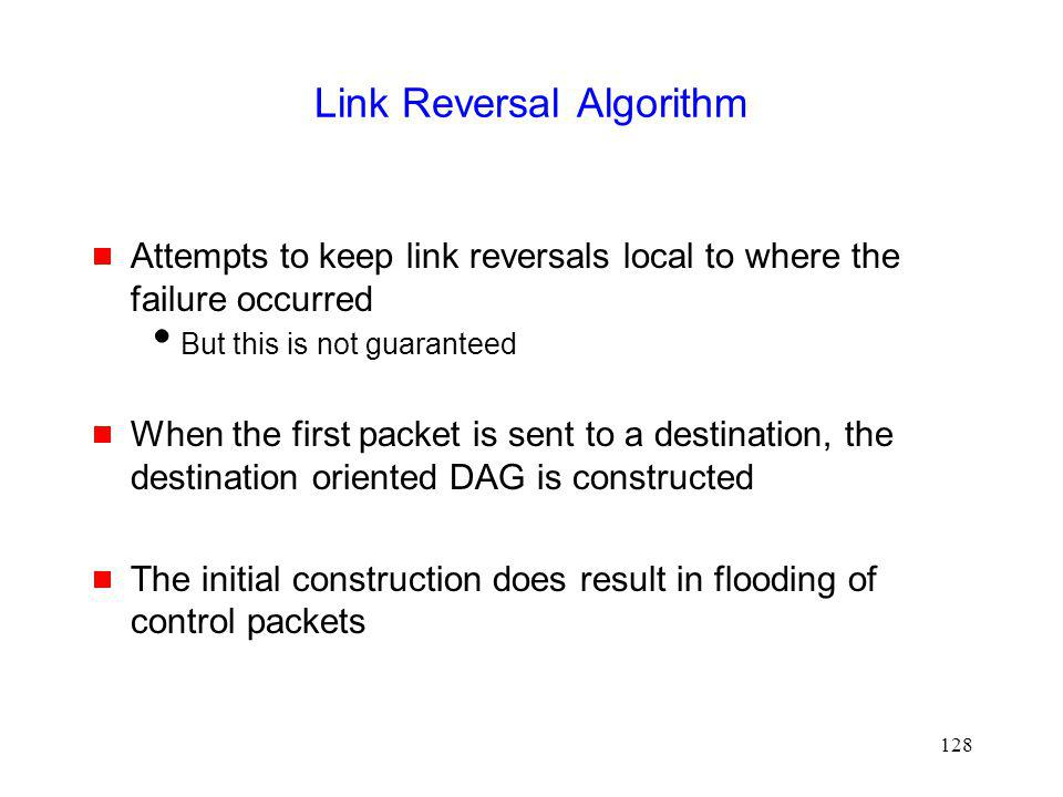 128 Link Reversal Algorithm Attempts to keep link reversals local to where the failure occurred But this is not guaranteed When the first packet is sent to a destination, the destination oriented DAG is constructed The initial construction does result in flooding of control packets