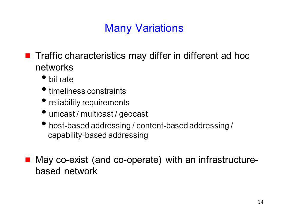 14 Many Variations Traffic characteristics may differ in different ad hoc networks bit rate timeliness constraints reliability requirements unicast / multicast / geocast host-based addressing / content-based addressing / capability-based addressing May co-exist (and co-operate) with an infrastructure- based network