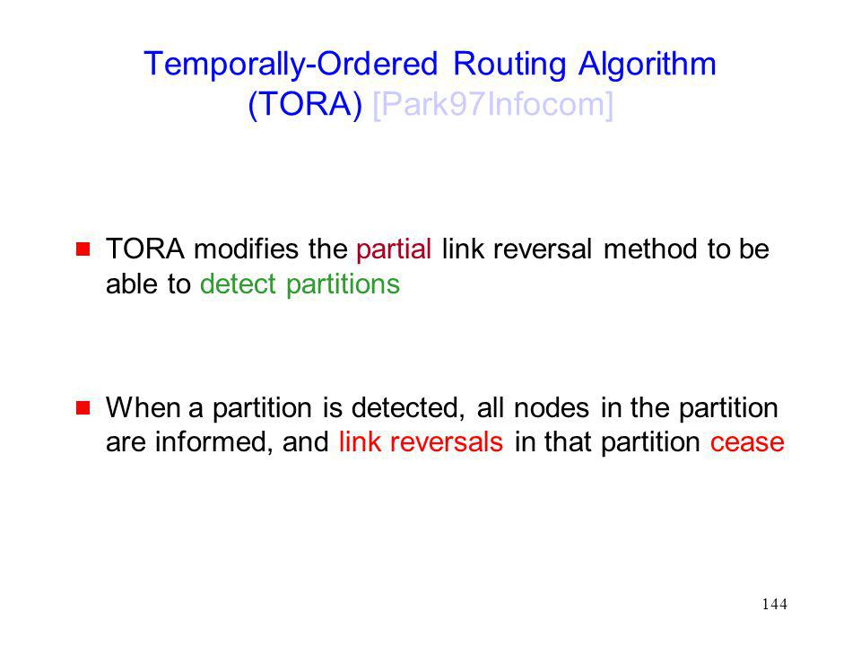 144 Temporally-Ordered Routing Algorithm (TORA) [Park97Infocom] TORA modifies the partial link reversal method to be able to detect partitions When a partition is detected, all nodes in the partition are informed, and link reversals in that partition cease