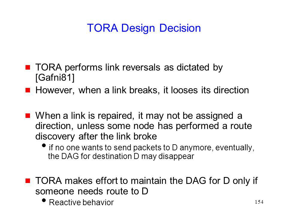 154 TORA Design Decision TORA performs link reversals as dictated by [Gafni81] However, when a link breaks, it looses its direction When a link is repaired, it may not be assigned a direction, unless some node has performed a route discovery after the link broke if no one wants to send packets to D anymore, eventually, the DAG for destination D may disappear TORA makes effort to maintain the DAG for D only if someone needs route to D Reactive behavior