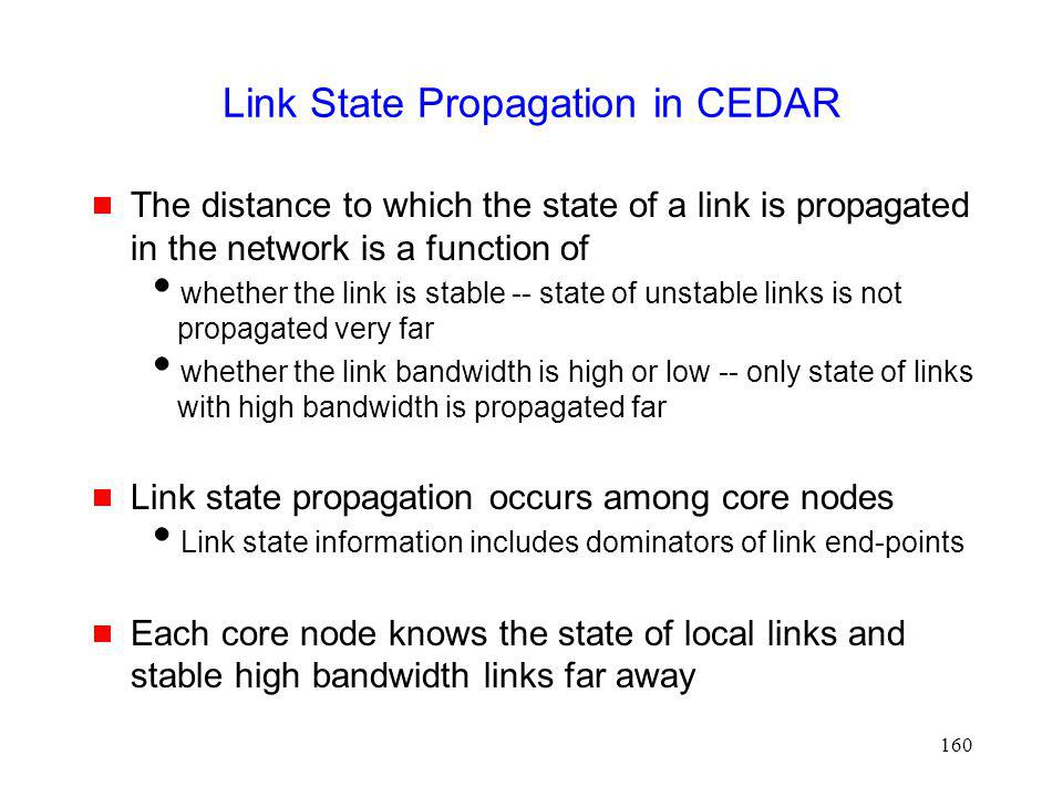 160 Link State Propagation in CEDAR The distance to which the state of a link is propagated in the network is a function of whether the link is stable -- state of unstable links is not propagated very far whether the link bandwidth is high or low -- only state of links with high bandwidth is propagated far Link state propagation occurs among core nodes Link state information includes dominators of link end-points Each core node knows the state of local links and stable high bandwidth links far away