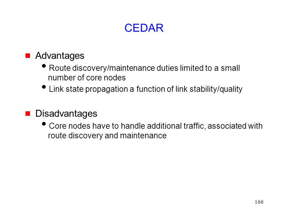 166 CEDAR Advantages Route discovery/maintenance duties limited to a small number of core nodes Link state propagation a function of link stability/quality Disadvantages Core nodes have to handle additional traffic, associated with route discovery and maintenance