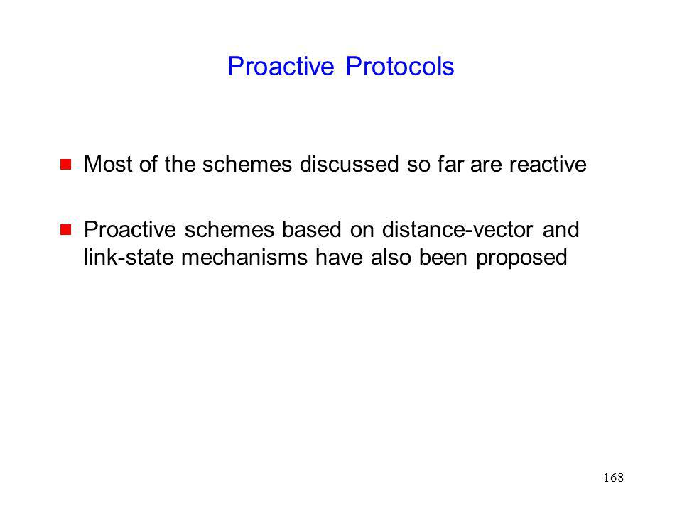168 Proactive Protocols Most of the schemes discussed so far are reactive Proactive schemes based on distance-vector and link-state mechanisms have also been proposed