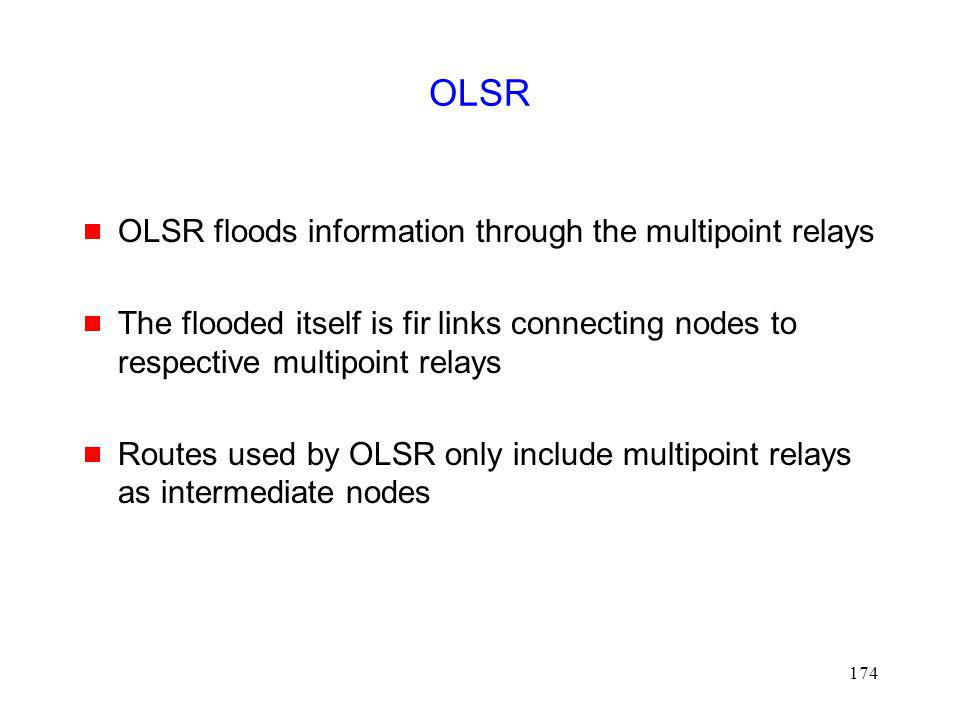 174 OLSR OLSR floods information through the multipoint relays The flooded itself is fir links connecting nodes to respective multipoint relays Routes used by OLSR only include multipoint relays as intermediate nodes