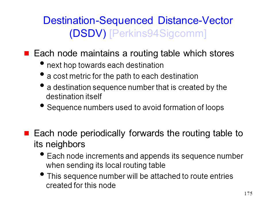 175 Destination-Sequenced Distance-Vector (DSDV) [Perkins94Sigcomm] Each node maintains a routing table which stores next hop towards each destination a cost metric for the path to each destination a destination sequence number that is created by the destination itself Sequence numbers used to avoid formation of loops Each node periodically forwards the routing table to its neighbors Each node increments and appends its sequence number when sending its local routing table This sequence number will be attached to route entries created for this node