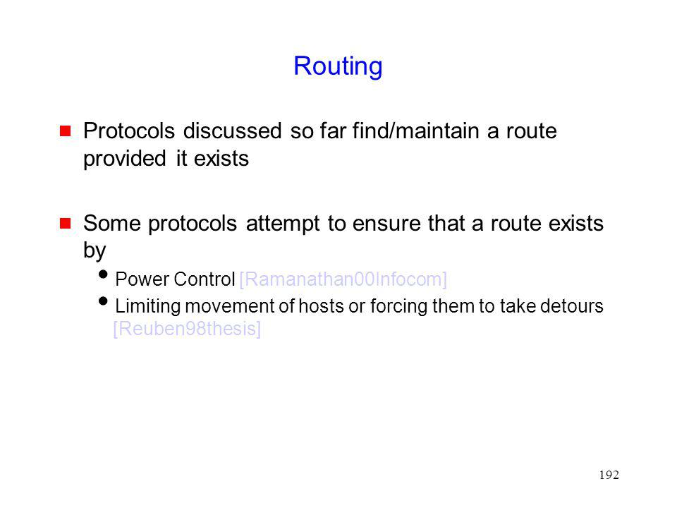 192 Routing Protocols discussed so far find/maintain a route provided it exists Some protocols attempt to ensure that a route exists by Power Control [Ramanathan00Infocom] Limiting movement of hosts or forcing them to take detours [Reuben98thesis]