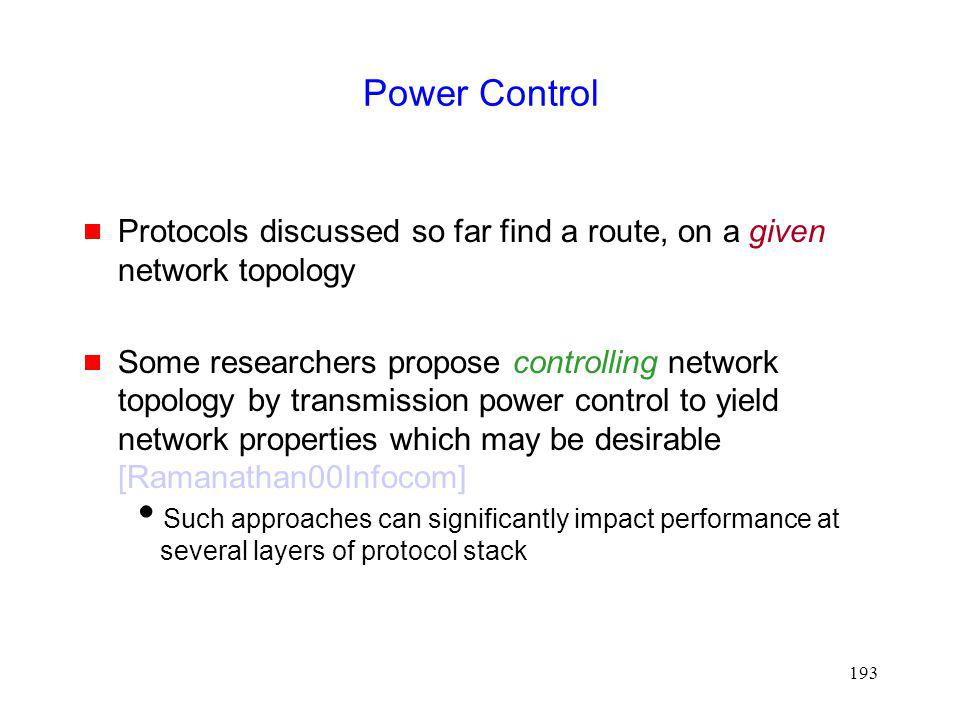 193 Power Control Protocols discussed so far find a route, on a given network topology Some researchers propose controlling network topology by transmission power control to yield network properties which may be desirable [Ramanathan00Infocom] Such approaches can significantly impact performance at several layers of protocol stack