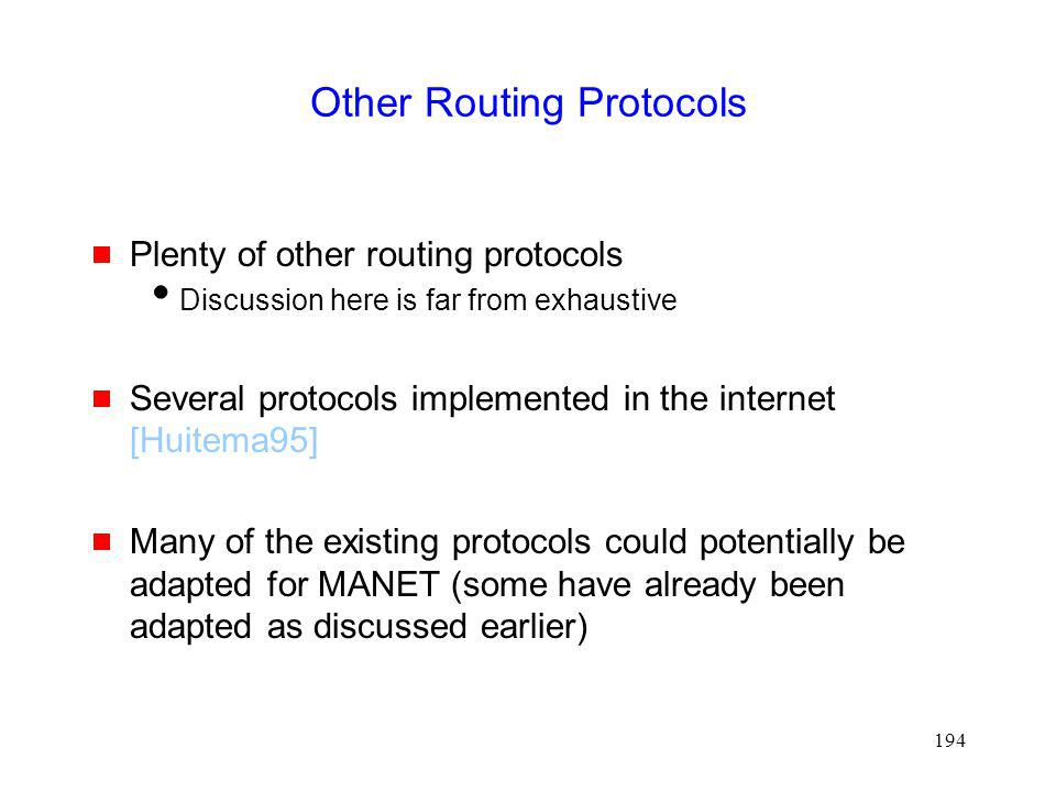 194 Other Routing Protocols Plenty of other routing protocols Discussion here is far from exhaustive Several protocols implemented in the internet [Huitema95] Many of the existing protocols could potentially be adapted for MANET (some have already been adapted as discussed earlier)