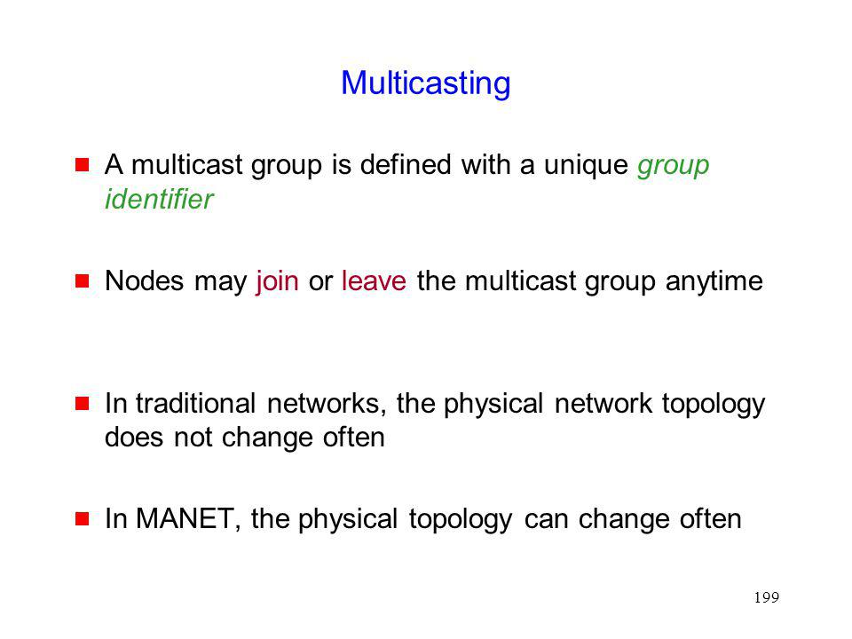 199 Multicasting A multicast group is defined with a unique group identifier Nodes may join or leave the multicast group anytime In traditional networks, the physical network topology does not change often In MANET, the physical topology can change often