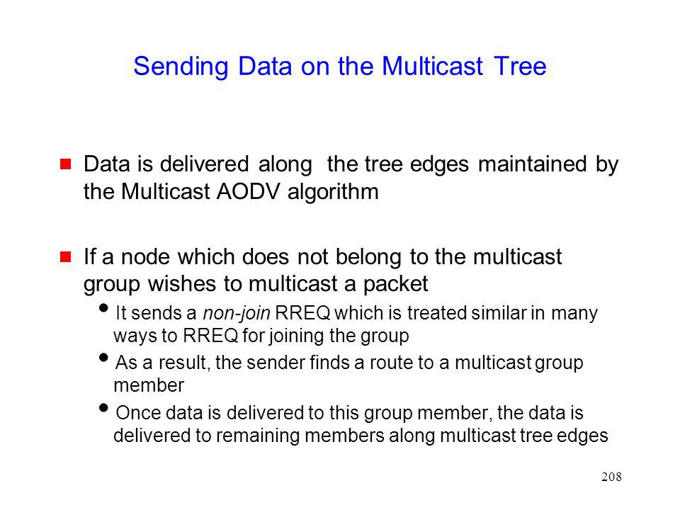 208 Sending Data on the Multicast Tree Data is delivered along the tree edges maintained by the Multicast AODV algorithm If a node which does not belong to the multicast group wishes to multicast a packet It sends a non-join RREQ which is treated similar in many ways to RREQ for joining the group As a result, the sender finds a route to a multicast group member Once data is delivered to this group member, the data is delivered to remaining members along multicast tree edges