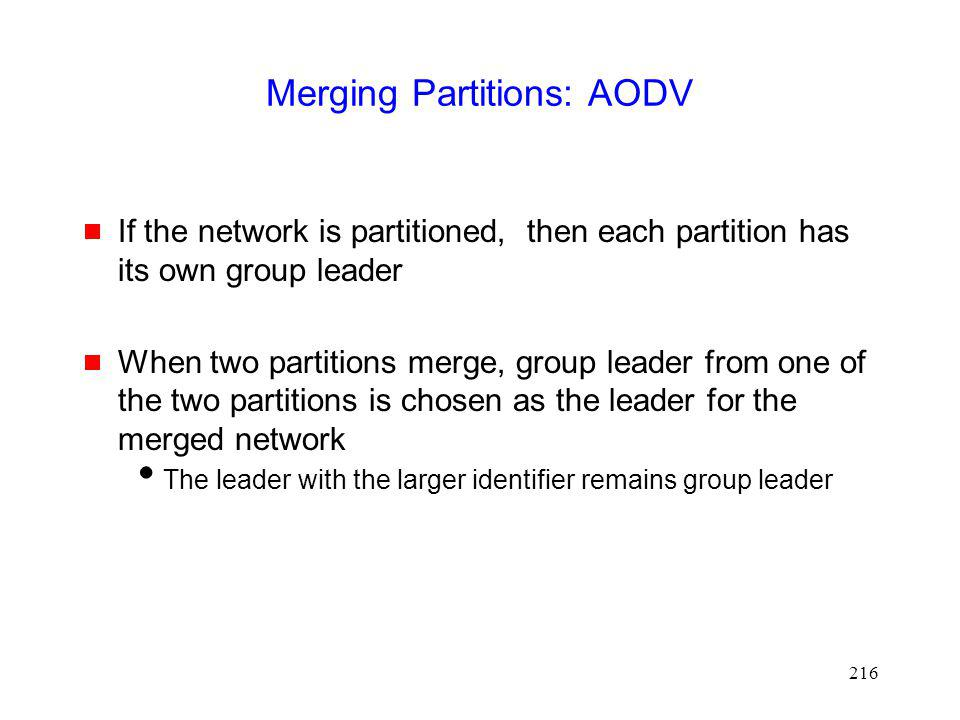216 Merging Partitions: AODV If the network is partitioned, then each partition has its own group leader When two partitions merge, group leader from one of the two partitions is chosen as the leader for the merged network The leader with the larger identifier remains group leader