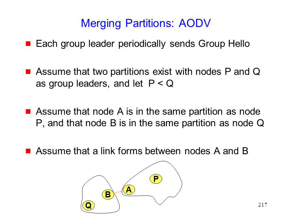 217 Merging Partitions: AODV Each group leader periodically sends Group Hello Assume that two partitions exist with nodes P and Q as group leaders, and let P < Q Assume that node A is in the same partition as node P, and that node B is in the same partition as node Q Assume that a link forms between nodes A and B A P Q B