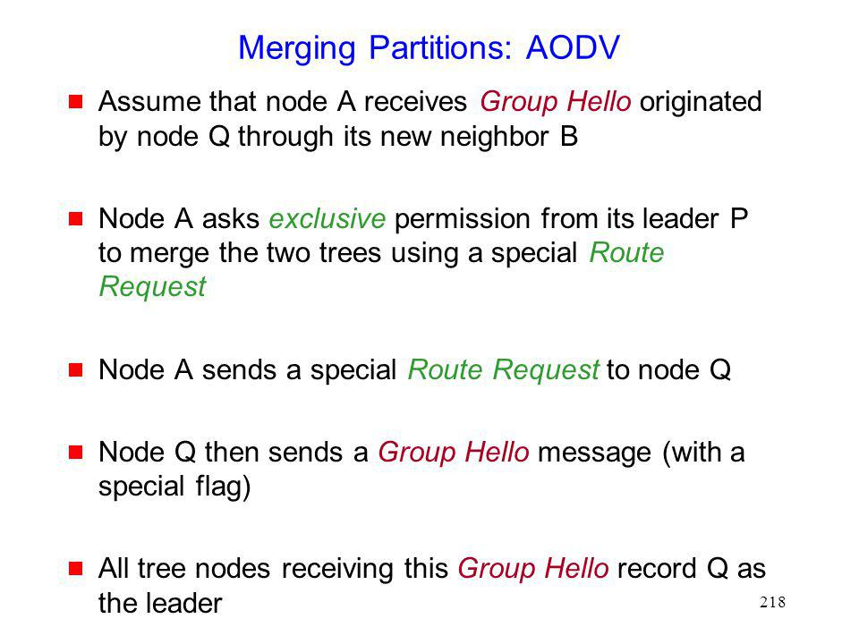218 Merging Partitions: AODV Assume that node A receives Group Hello originated by node Q through its new neighbor B Node A asks exclusive permission from its leader P to merge the two trees using a special Route Request Node A sends a special Route Request to node Q Node Q then sends a Group Hello message (with a special flag) All tree nodes receiving this Group Hello record Q as the leader