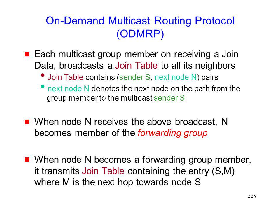 225 On-Demand Multicast Routing Protocol (ODMRP) Each multicast group member on receiving a Join Data, broadcasts a Join Table to all its neighbors Join Table contains (sender S, next node N) pairs next node N denotes the next node on the path from the group member to the multicast sender S When node N receives the above broadcast, N becomes member of the forwarding group When node N becomes a forwarding group member, it transmits Join Table containing the entry (S,M) where M is the next hop towards node S