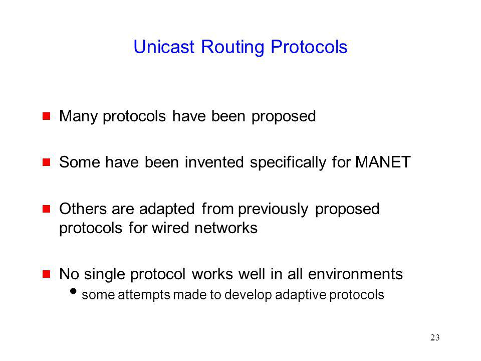 23 Unicast Routing Protocols Many protocols have been proposed Some have been invented specifically for MANET Others are adapted from previously proposed protocols for wired networks No single protocol works well in all environments some attempts made to develop adaptive protocols