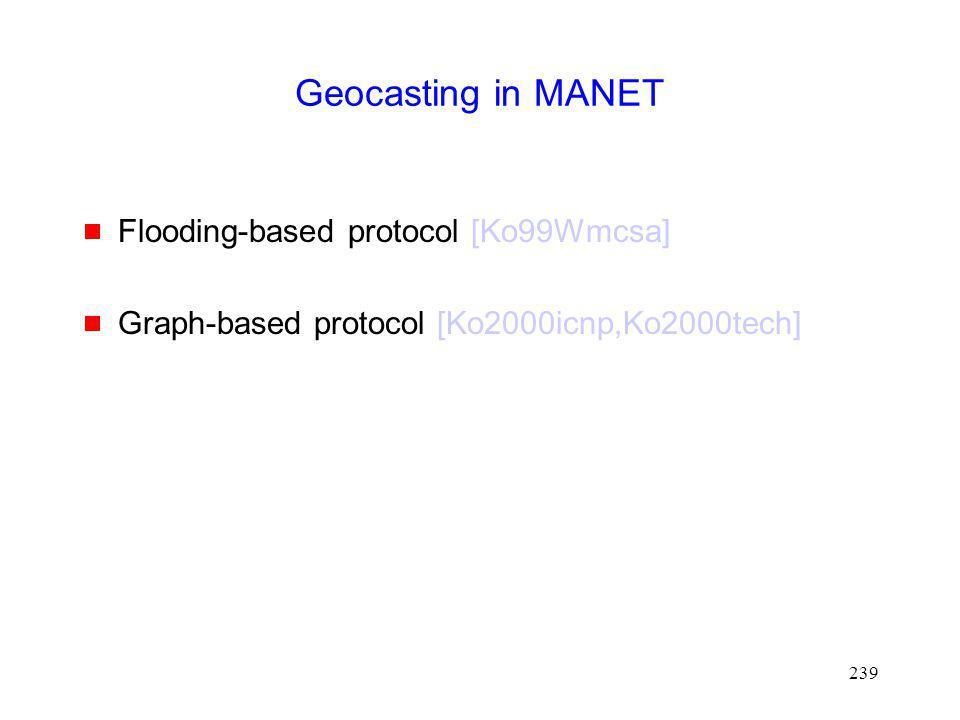 239 Geocasting in MANET Flooding-based protocol [Ko99Wmcsa] Graph-based protocol [Ko2000icnp,Ko2000tech]