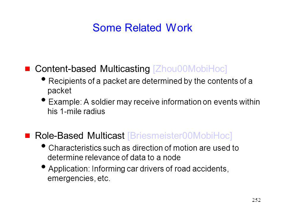 252 Some Related Work Content-based Multicasting [Zhou00MobiHoc] Recipients of a packet are determined by the contents of a packet Example: A soldier may receive information on events within his 1-mile radius Role-Based Multicast [Briesmeister00MobiHoc] Characteristics such as direction of motion are used to determine relevance of data to a node Application: Informing car drivers of road accidents, emergencies, etc.