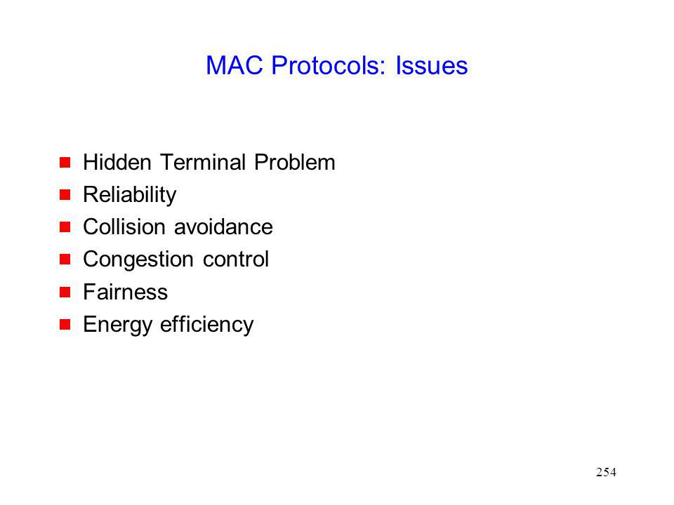 254 MAC Protocols: Issues Hidden Terminal Problem Reliability Collision avoidance Congestion control Fairness Energy efficiency