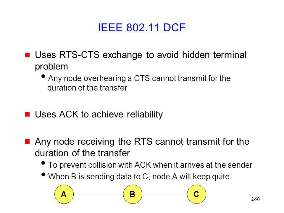 260 IEEE 802.11 DCF Uses RTS-CTS exchange to avoid hidden terminal problem Any node overhearing a CTS cannot transmit for the duration of the transfer Uses ACK to achieve reliability Any node receiving the RTS cannot transmit for the duration of the transfer To prevent collision with ACK when it arrives at the sender When B is sending data to C, node A will keep quite ABC