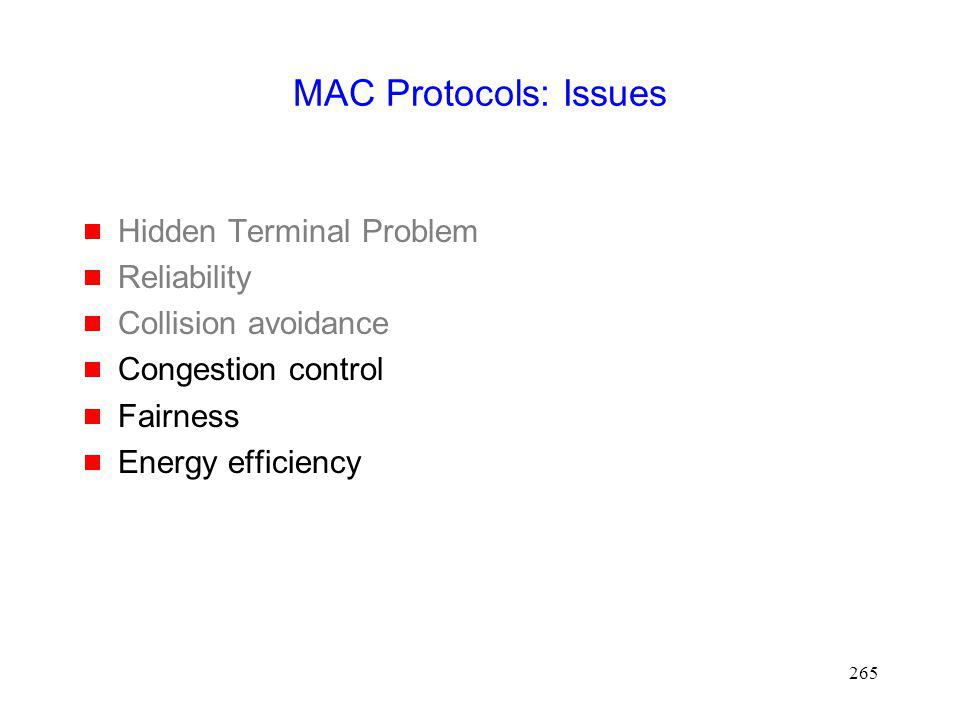 265 MAC Protocols: Issues Hidden Terminal Problem Reliability Collision avoidance Congestion control Fairness Energy efficiency