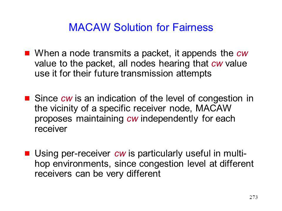 273 MACAW Solution for Fairness When a node transmits a packet, it appends the cw value to the packet, all nodes hearing that cw value use it for their future transmission attempts Since cw is an indication of the level of congestion in the vicinity of a specific receiver node, MACAW proposes maintaining cw independently for each receiver Using per-receiver cw is particularly useful in multi- hop environments, since congestion level at different receivers can be very different