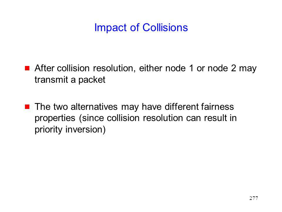 277 Impact of Collisions After collision resolution, either node 1 or node 2 may transmit a packet The two alternatives may have different fairness properties (since collision resolution can result in priority inversion)