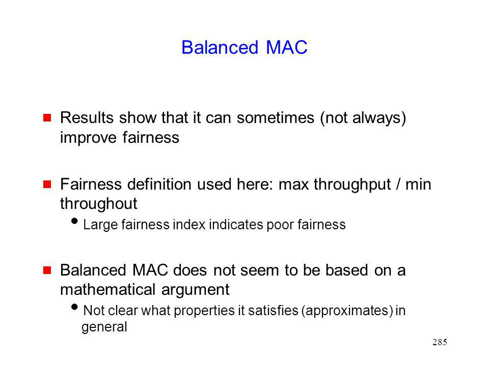 285 Balanced MAC Results show that it can sometimes (not always) improve fairness Fairness definition used here: max throughput / min throughout Large fairness index indicates poor fairness Balanced MAC does not seem to be based on a mathematical argument Not clear what properties it satisfies (approximates) in general