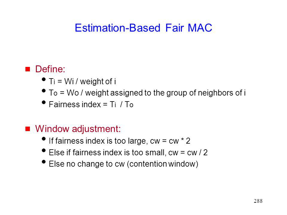 288 Estimation-Based Fair MAC Define: T i = Wi / weight of i T o = Wo / weight assigned to the group of neighbors of i Fairness index = T i / T o Window adjustment: If fairness index is too large, cw = cw * 2 Else if fairness index is too small, cw = cw / 2 Else no change to cw (contention window)