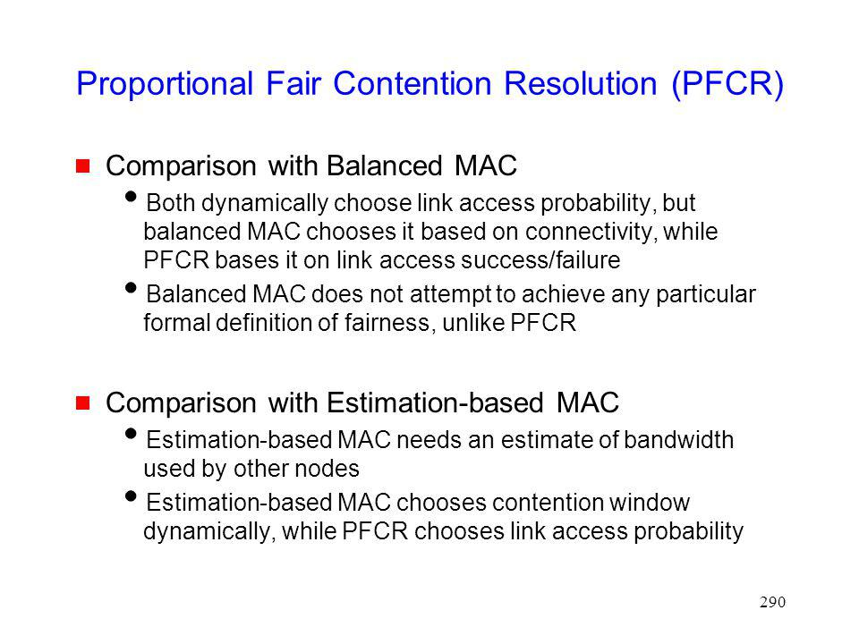 290 Proportional Fair Contention Resolution (PFCR) Comparison with Balanced MAC Both dynamically choose link access probability, but balanced MAC chooses it based on connectivity, while PFCR bases it on link access success/failure Balanced MAC does not attempt to achieve any particular formal definition of fairness, unlike PFCR Comparison with Estimation-based MAC Estimation-based MAC needs an estimate of bandwidth used by other nodes Estimation-based MAC chooses contention window dynamically, while PFCR chooses link access probability