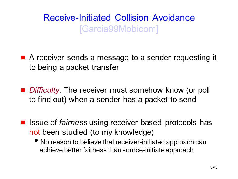 292 Receive-Initiated Collision Avoidance [Garcia99Mobicom] A receiver sends a message to a sender requesting it to being a packet transfer Difficulty: The receiver must somehow know (or poll to find out) when a sender has a packet to send Issue of fairness using receiver-based protocols has not been studied (to my knowledge) No reason to believe that receiver-initiated approach can achieve better fairness than source-initiate approach