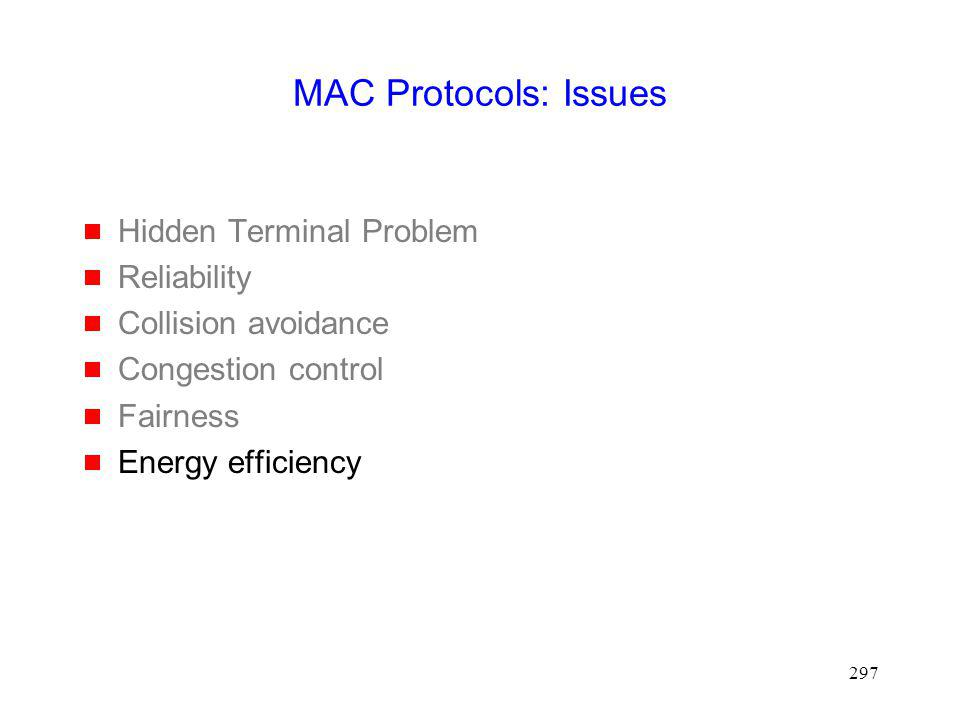 297 MAC Protocols: Issues Hidden Terminal Problem Reliability Collision avoidance Congestion control Fairness Energy efficiency