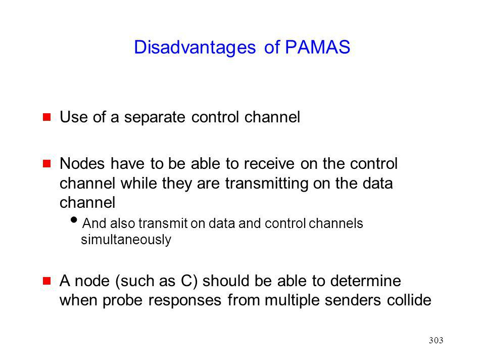 303 Disadvantages of PAMAS Use of a separate control channel Nodes have to be able to receive on the control channel while they are transmitting on the data channel And also transmit on data and control channels simultaneously A node (such as C) should be able to determine when probe responses from multiple senders collide
