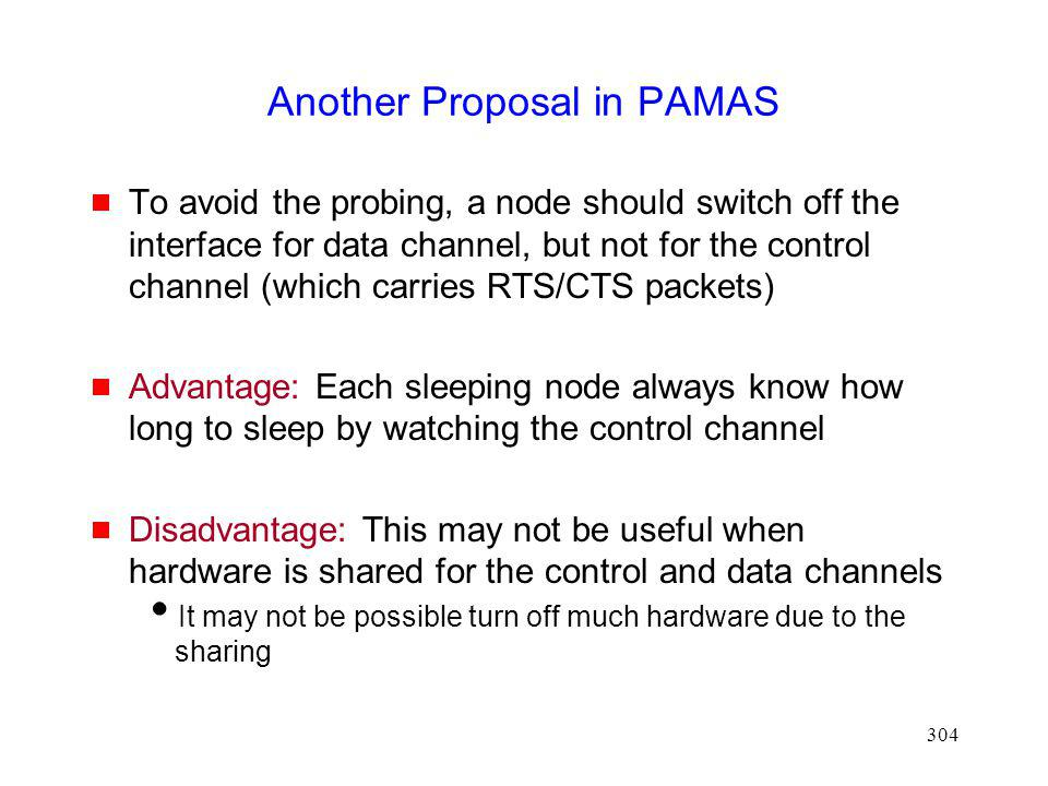 304 Another Proposal in PAMAS To avoid the probing, a node should switch off the interface for data channel, but not for the control channel (which carries RTS/CTS packets) Advantage: Each sleeping node always know how long to sleep by watching the control channel Disadvantage: This may not be useful when hardware is shared for the control and data channels It may not be possible turn off much hardware due to the sharing