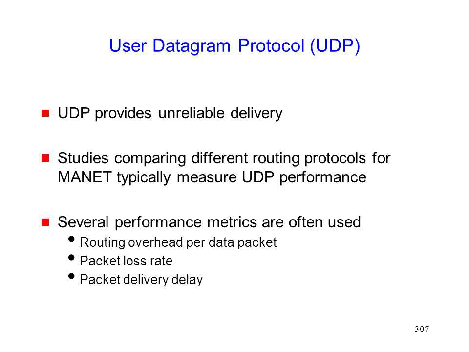 307 User Datagram Protocol (UDP) UDP provides unreliable delivery Studies comparing different routing protocols for MANET typically measure UDP performance Several performance metrics are often used Routing overhead per data packet Packet loss rate Packet delivery delay