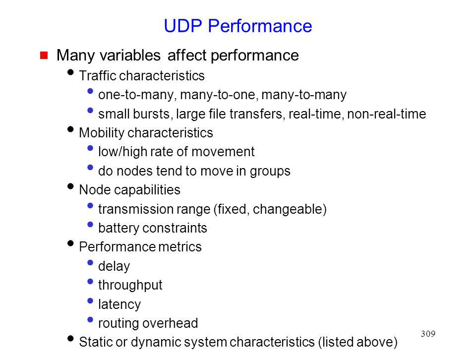 309 UDP Performance Many variables affect performance Traffic characteristics one-to-many, many-to-one, many-to-many small bursts, large file transfers, real-time, non-real-time Mobility characteristics low/high rate of movement do nodes tend to move in groups Node capabilities transmission range (fixed, changeable) battery constraints Performance metrics delay throughput latency routing overhead Static or dynamic system characteristics (listed above)