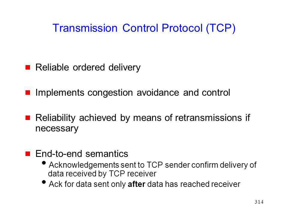 314 Transmission Control Protocol (TCP) Reliable ordered delivery Implements congestion avoidance and control Reliability achieved by means of retransmissions if necessary End-to-end semantics Acknowledgements sent to TCP sender confirm delivery of data received by TCP receiver Ack for data sent only after data has reached receiver