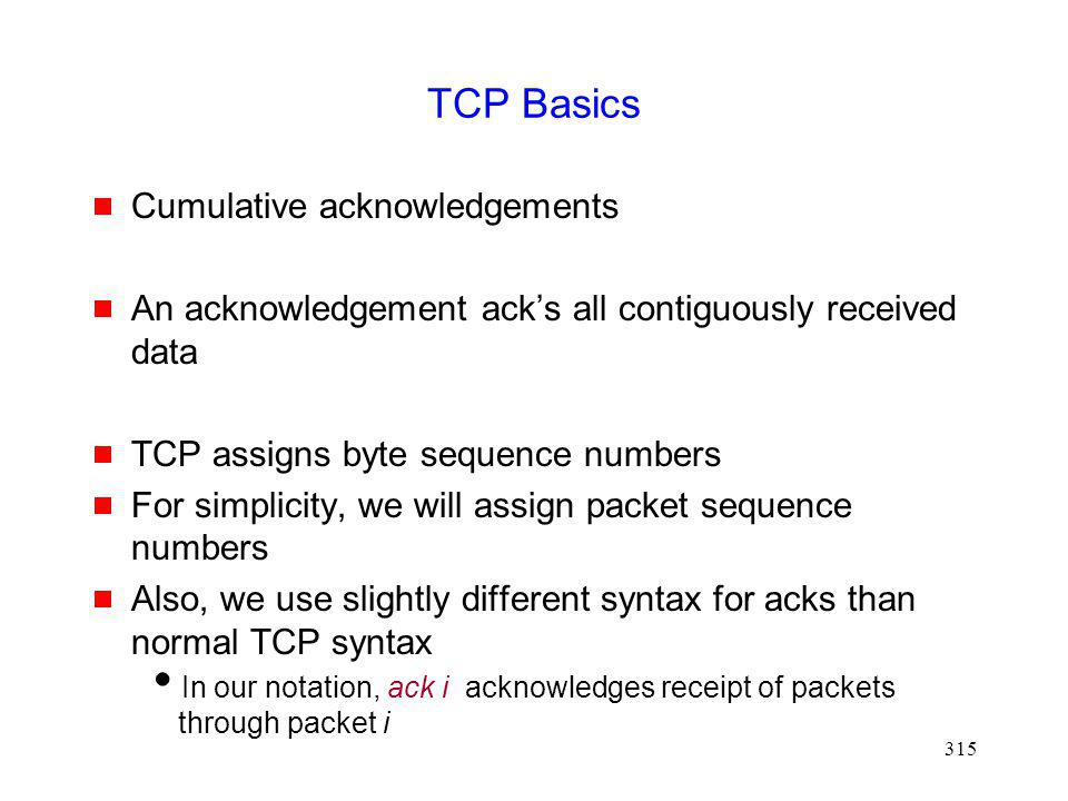 315 TCP Basics Cumulative acknowledgements An acknowledgement acks all contiguously received data TCP assigns byte sequence numbers For simplicity, we will assign packet sequence numbers Also, we use slightly different syntax for acks than normal TCP syntax In our notation, ack i acknowledges receipt of packets through packet i