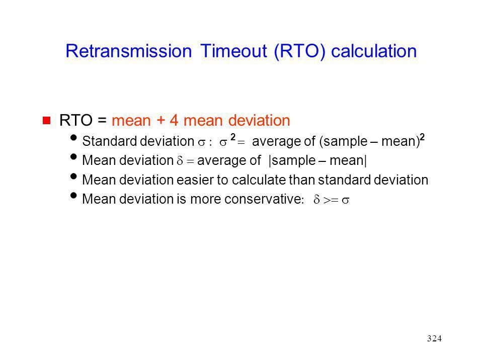 324 Retransmission Timeout (RTO) calculation RTO = mean + 4 mean deviation Standard deviation average of (sample – mean) Mean deviation average of |sa