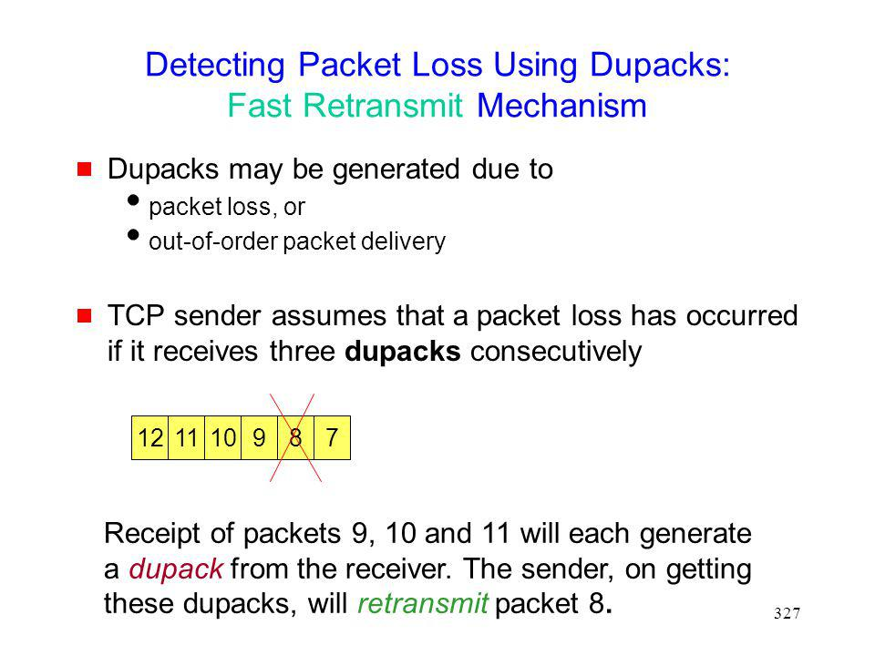 327 Detecting Packet Loss Using Dupacks: Fast Retransmit Mechanism Dupacks may be generated due to packet loss, or out-of-order packet delivery TCP sender assumes that a packet loss has occurred if it receives three dupacks consecutively 121178910 Receipt of packets 9, 10 and 11 will each generate a dupack from the receiver.