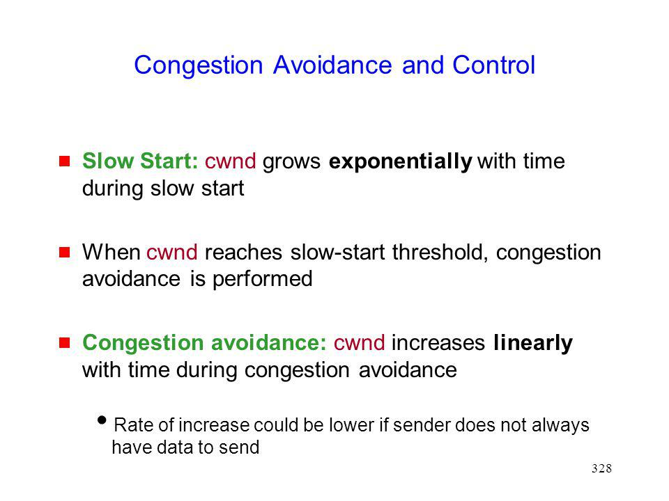 328 Congestion Avoidance and Control Slow Start: cwnd grows exponentially with time during slow start When cwnd reaches slow-start threshold, congestion avoidance is performed Congestion avoidance: cwnd increases linearly with time during congestion avoidance Rate of increase could be lower if sender does not always have data to send