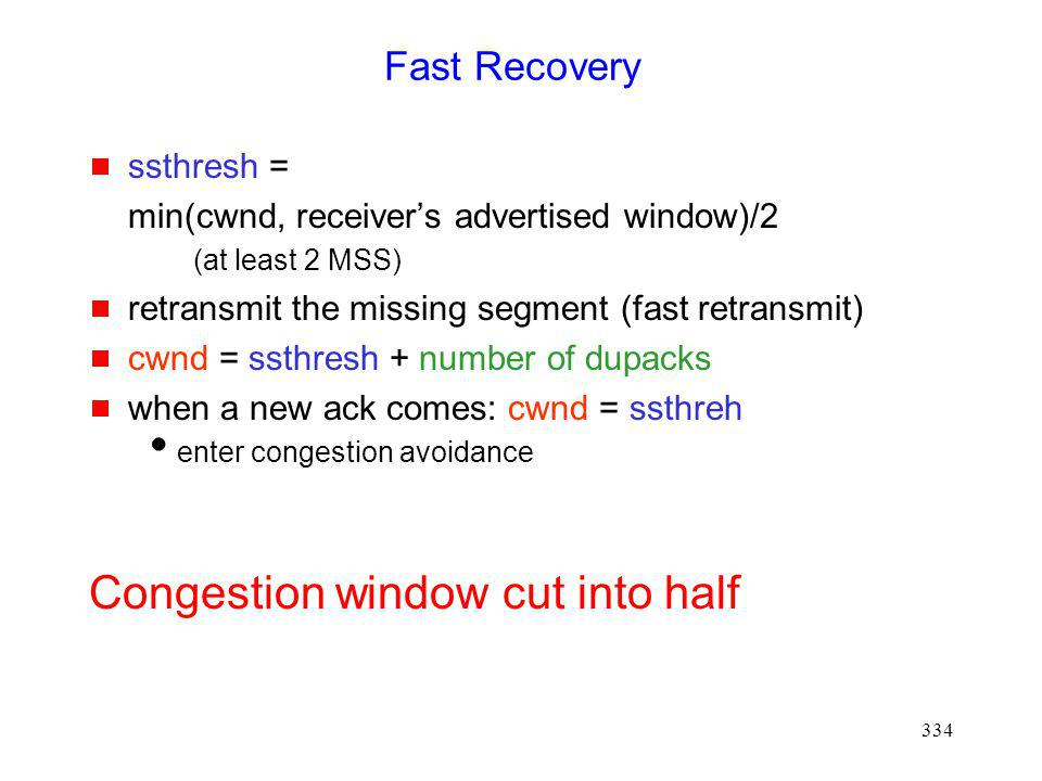 334 Fast Recovery ssthresh = min(cwnd, receivers advertised window)/2 (at least 2 MSS) retransmit the missing segment (fast retransmit) cwnd = ssthresh + number of dupacks when a new ack comes: cwnd = ssthreh enter congestion avoidance Congestion window cut into half