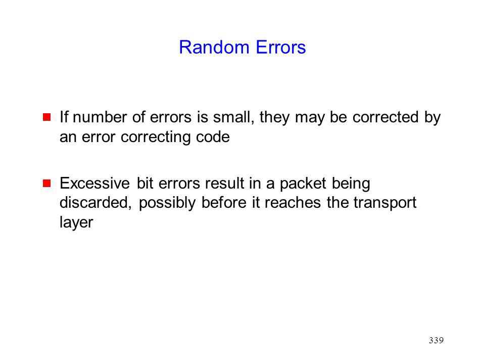 339 Random Errors If number of errors is small, they may be corrected by an error correcting code Excessive bit errors result in a packet being discarded, possibly before it reaches the transport layer