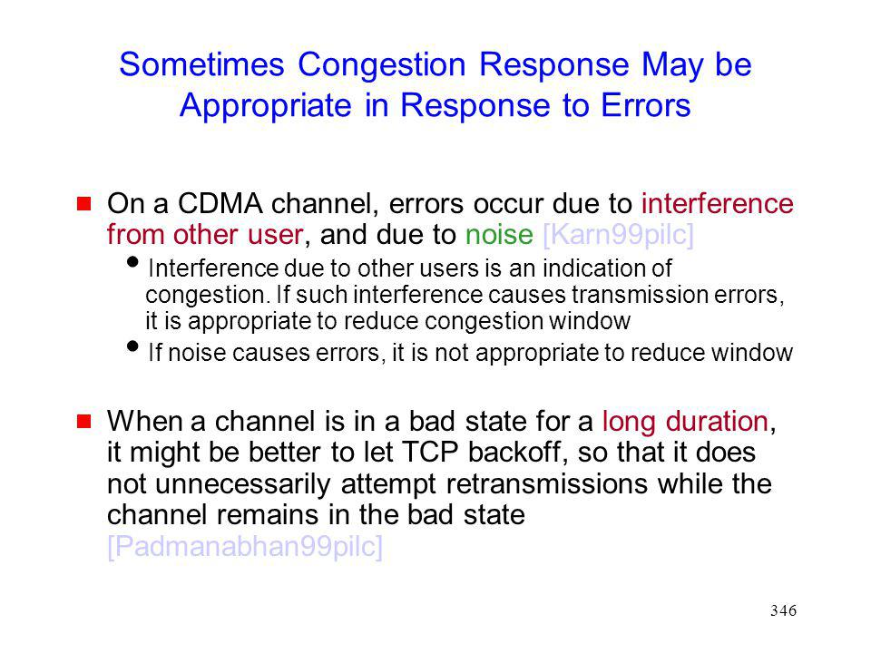 346 Sometimes Congestion Response May be Appropriate in Response to Errors On a CDMA channel, errors occur due to interference from other user, and due to noise [Karn99pilc] Interference due to other users is an indication of congestion.