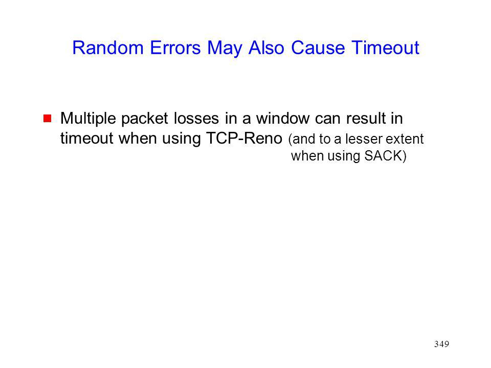 349 Random Errors May Also Cause Timeout Multiple packet losses in a window can result in timeout when using TCP-Reno (and to a lesser extent when using SACK)