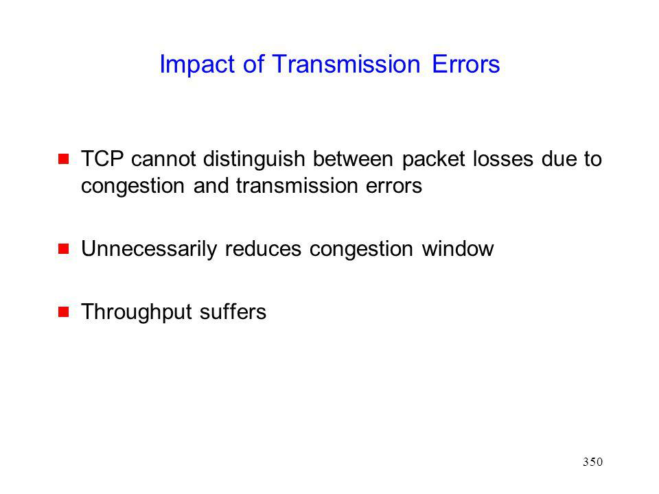 350 Impact of Transmission Errors TCP cannot distinguish between packet losses due to congestion and transmission errors Unnecessarily reduces congestion window Throughput suffers