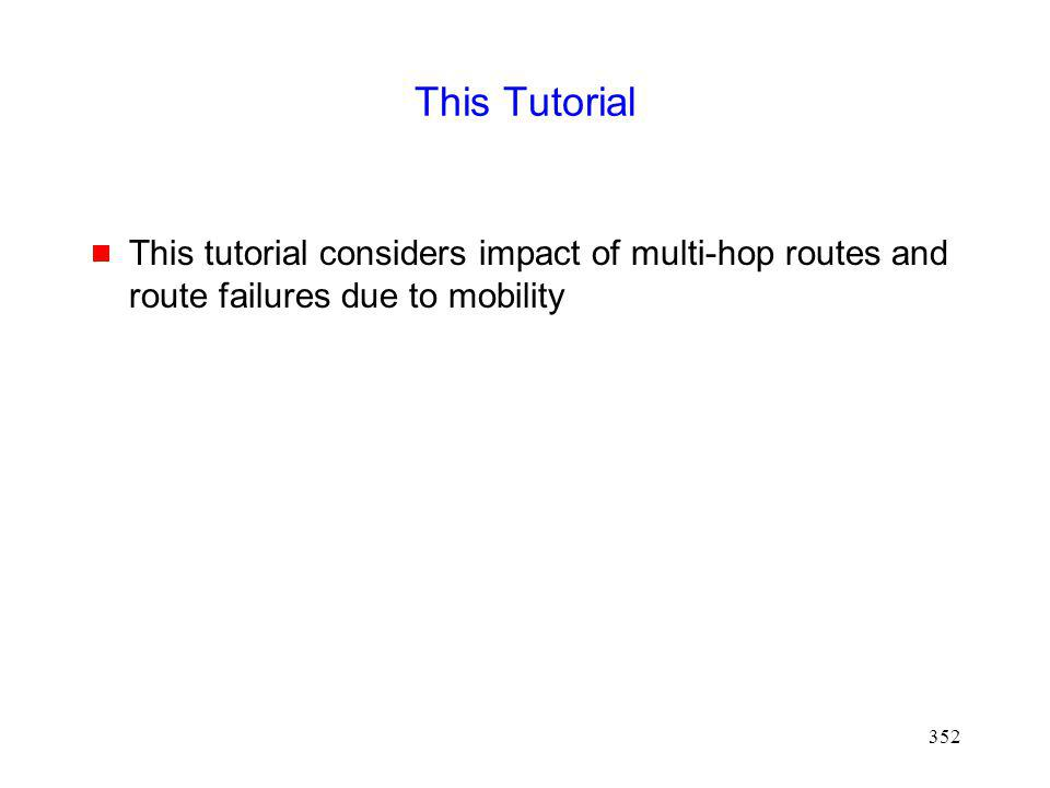 352 This Tutorial This tutorial considers impact of multi-hop routes and route failures due to mobility