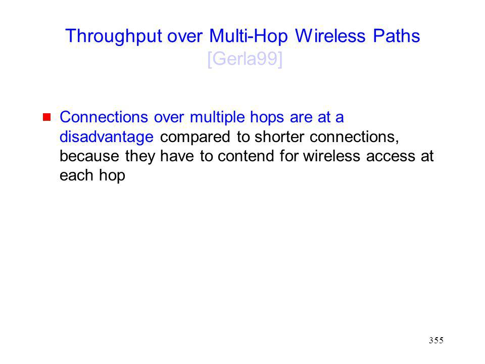 355 Throughput over Multi-Hop Wireless Paths [Gerla99] Connections over multiple hops are at a disadvantage compared to shorter connections, because they have to contend for wireless access at each hop